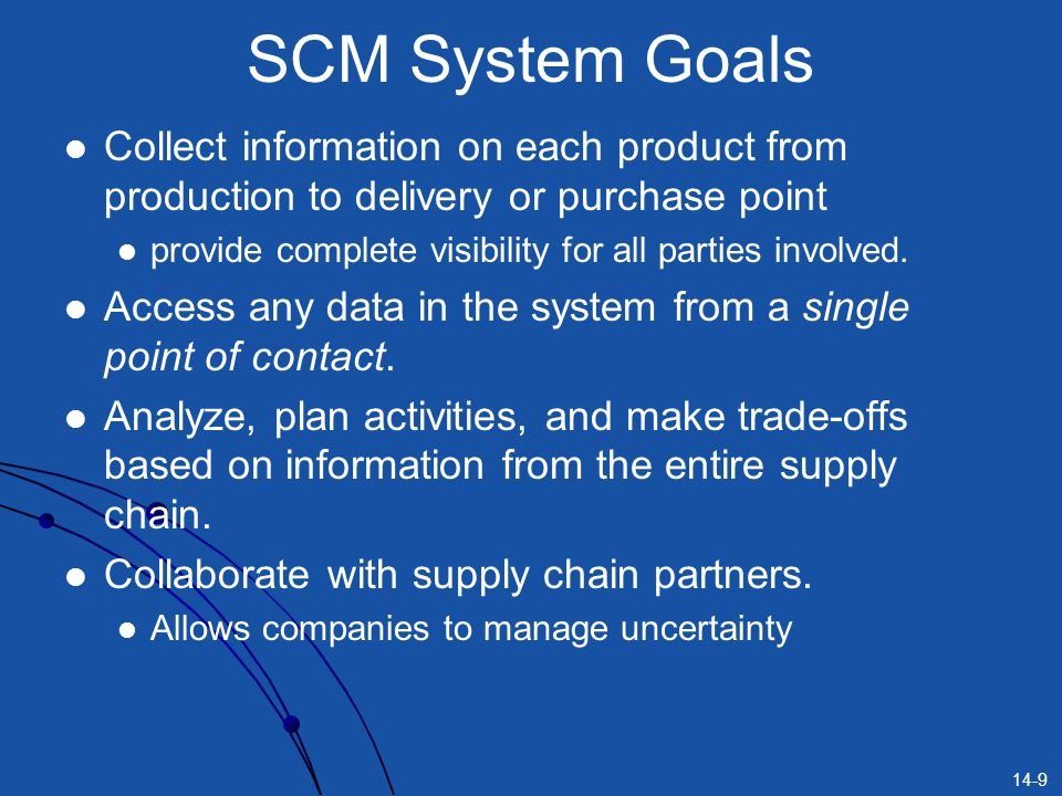 14-9 SCM System Goals Collect information on each product from production to delivery or purchase point provide complete visibility for all parties involved.