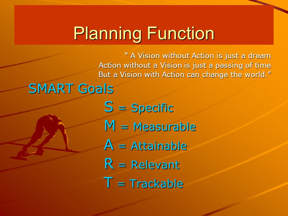 A Vision without Action is just a dream Action without a Vision is just a passing of time But a Vision with Action can change the world. SMART Goals S = Specific M = Measurable A = Attainable R = Relevant T = Trackable Planning Function