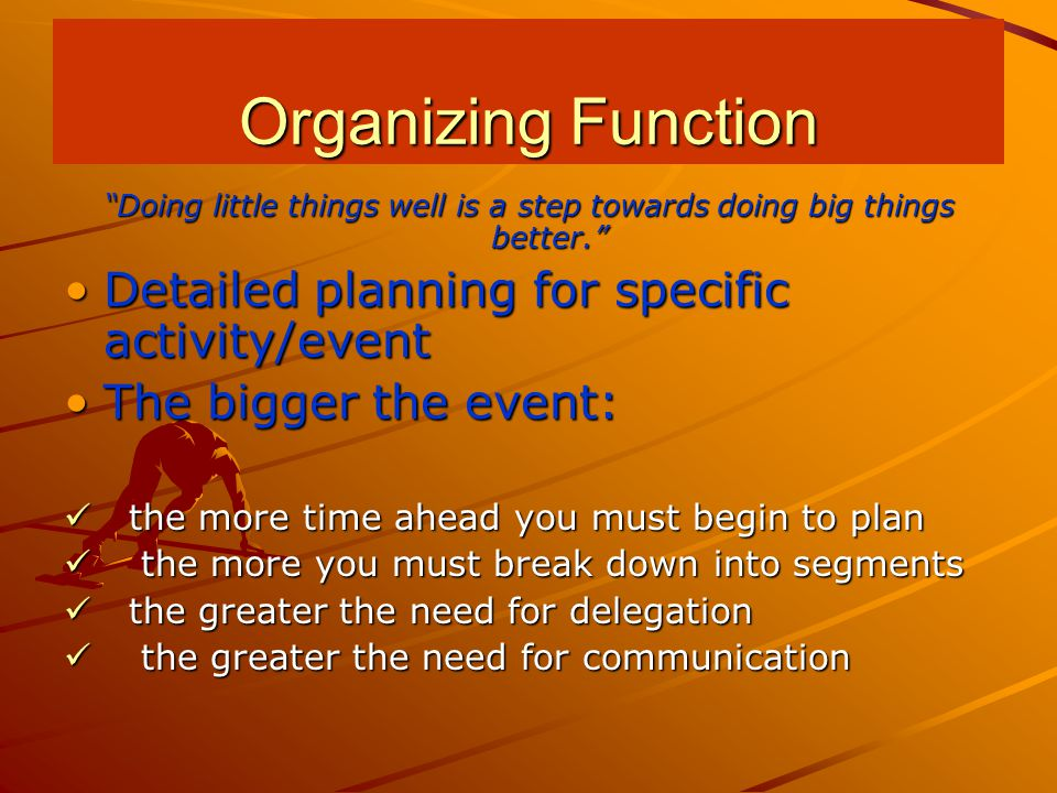 Doing little things well is a step towards doing big things better. Detailed planning for specific activity/eventDetailed planning for specific activity/event The bigger the event:The bigger the event: the more time ahead you must begin to plan the more time ahead you must begin to plan the more you must break down into segments the more you must break down into segments the greater the need for delegation the greater the need for delegation the greater the need for communication the greater the need for communication Organizing Function