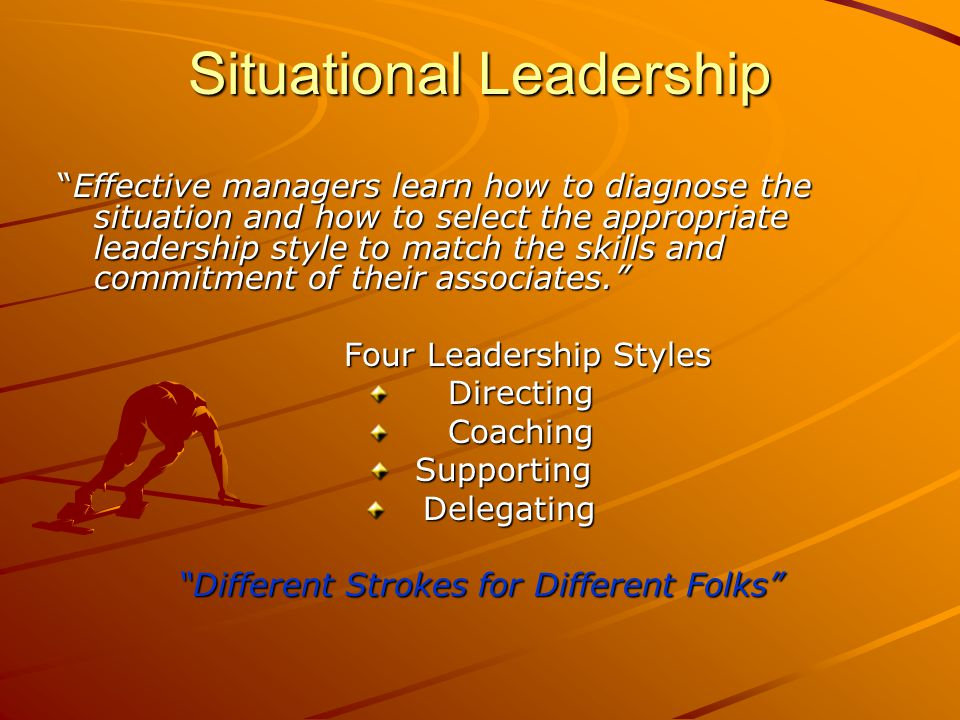 Situational Leadership Effective managers learn how to diagnose the situation and how to select the appropriate leadership style to match the skills and commitment of their associates. Four Leadership Styles Directing Directing Coaching Coaching Supporting Supporting Delegating Delegating Different Strokes for Different Folks