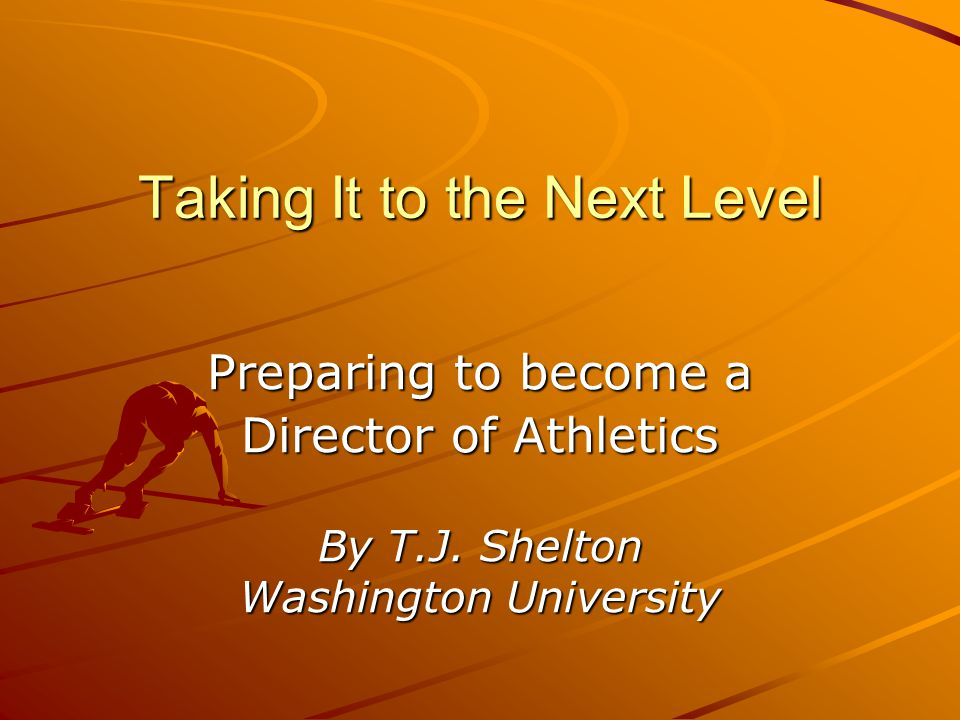 Taking It to the Next Level Preparing to become a Director of Athletics By T.J.