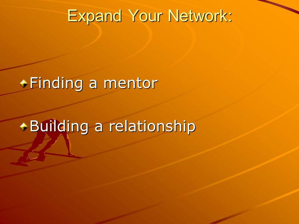 Expand Your Network: Finding a mentor Building a relationship