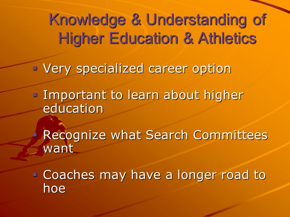 Knowledge & Understanding of Higher Education & Athletics  Very specialized career option  Important to learn about higher education  Recognize what Search Committees want  Coaches may have a longer road to hoe