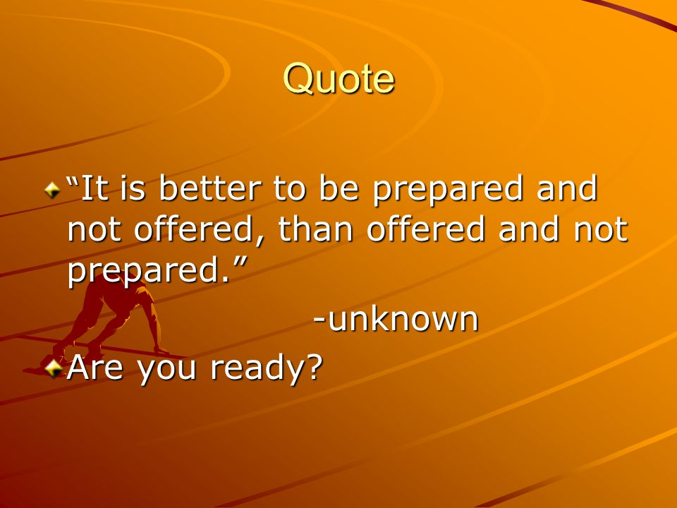 Quote It is better to be prepared and not offered, than offered and not prepared. -unknown Are you ready