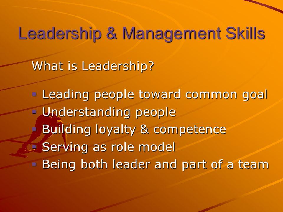 Leadership & Management Skills What is Leadership?  Leading people toward common goal  Understanding people  Building loyalty & competence  Servin