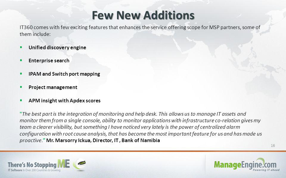 16 Few New Additions IT360 comes with few exciting features that enhances the service offering scope for MSP partners, some of them include:  Unified discovery engine  Enterprise search  IPAM and Switch port mapping  Project management  APM insight with Apdex scores The best part is the integration of monitoring and help desk.