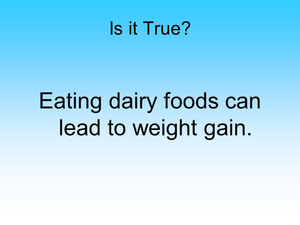 Is it True Eating dairy foods can lead to weight gain.