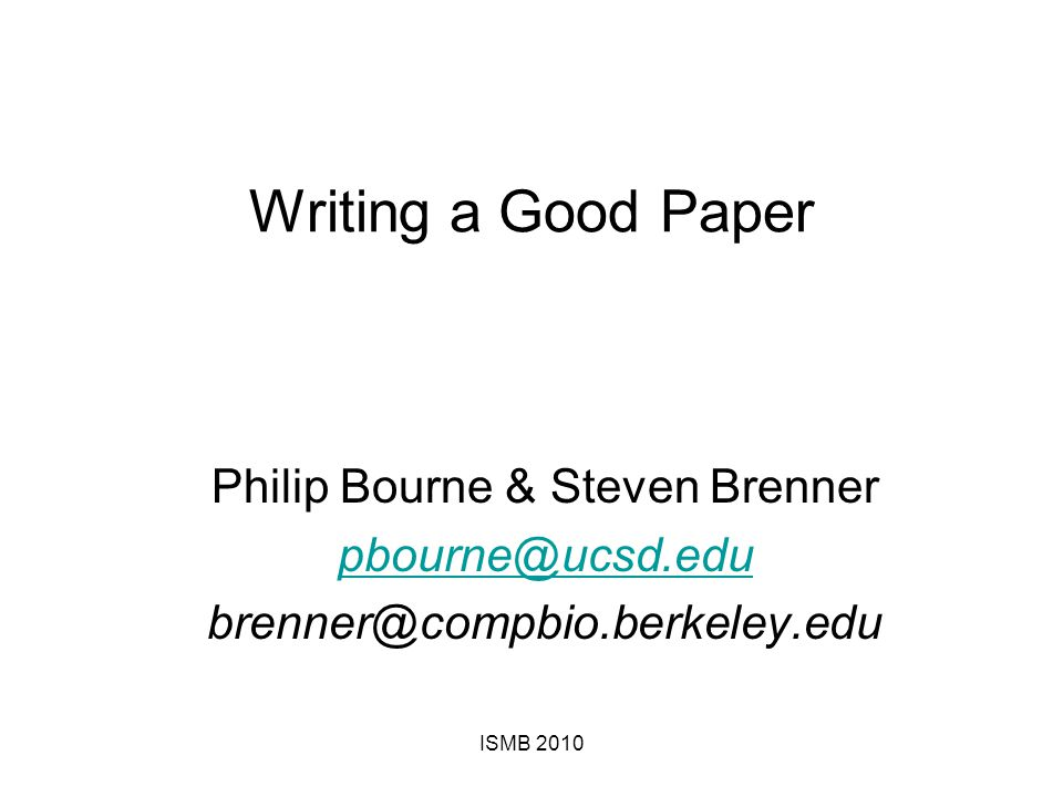 Writing a Good Paper Philip Bourne & Steven Brenner pbourne@ucsd.edu brenner@compbio.berkeley.edu ISMB 2010