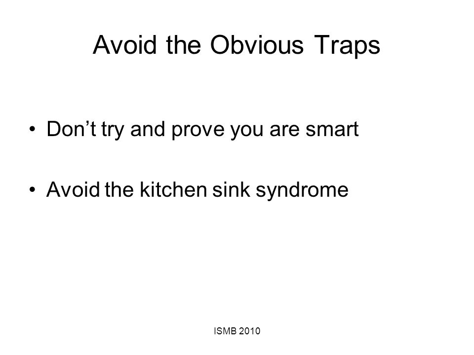 Avoid the Obvious Traps Don't try and prove you are smart Avoid the kitchen sink syndrome ISMB 2010