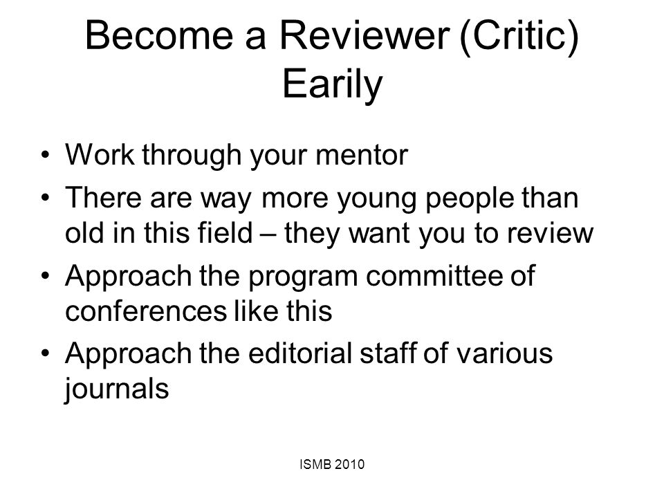 Become a Reviewer (Critic) Earily Work through your mentor There are way more young people than old in this field – they want you to review Approach the program committee of conferences like this Approach the editorial staff of various journals ISMB 2010