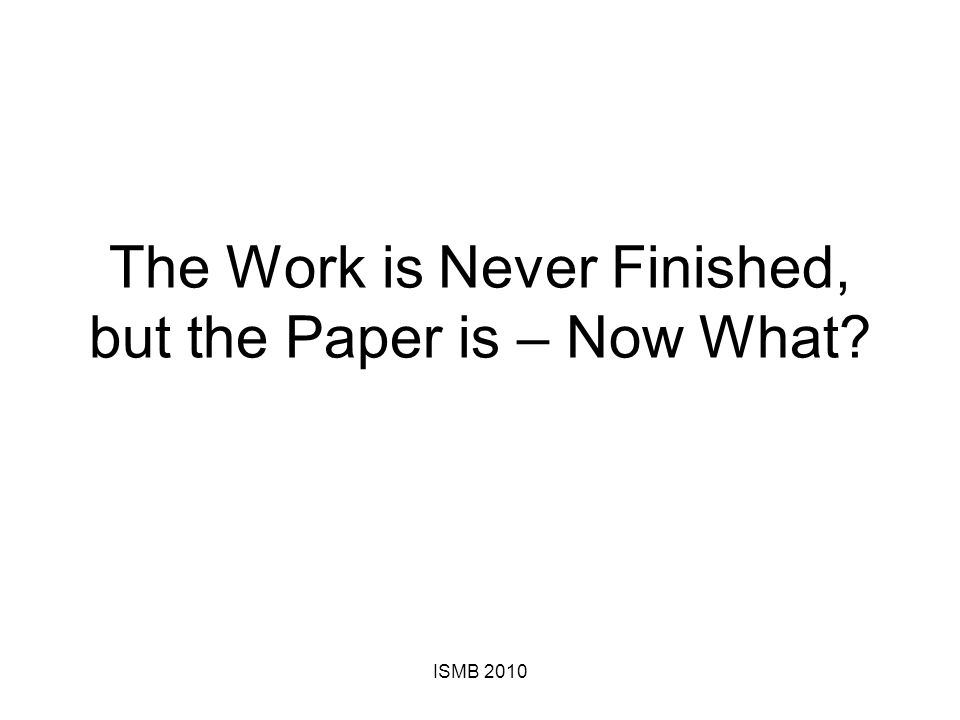 The Work is Never Finished, but the Paper is – Now What ISMB 2010