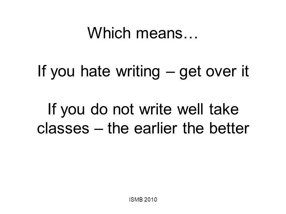 Which means… If you hate writing – get over it If you do not write well take classes – the earlier the better ISMB 2010