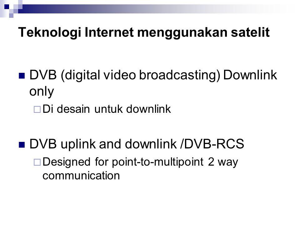 Teknologi Internet menggunakan satelit DVB (digital video broadcasting) Downlink only  Di desain untuk downlink DVB uplink and downlink /DVB-RCS  Designed for point-to-multipoint 2 way communication