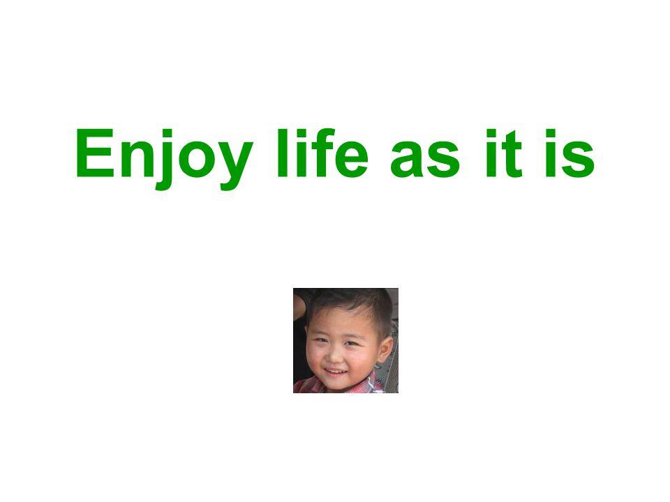Enjoy life as it is