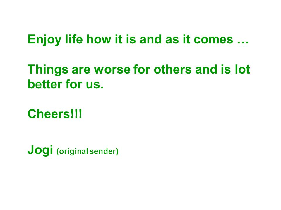 Enjoy life how it is and as it comes … Things are worse for others and is lot better for us.