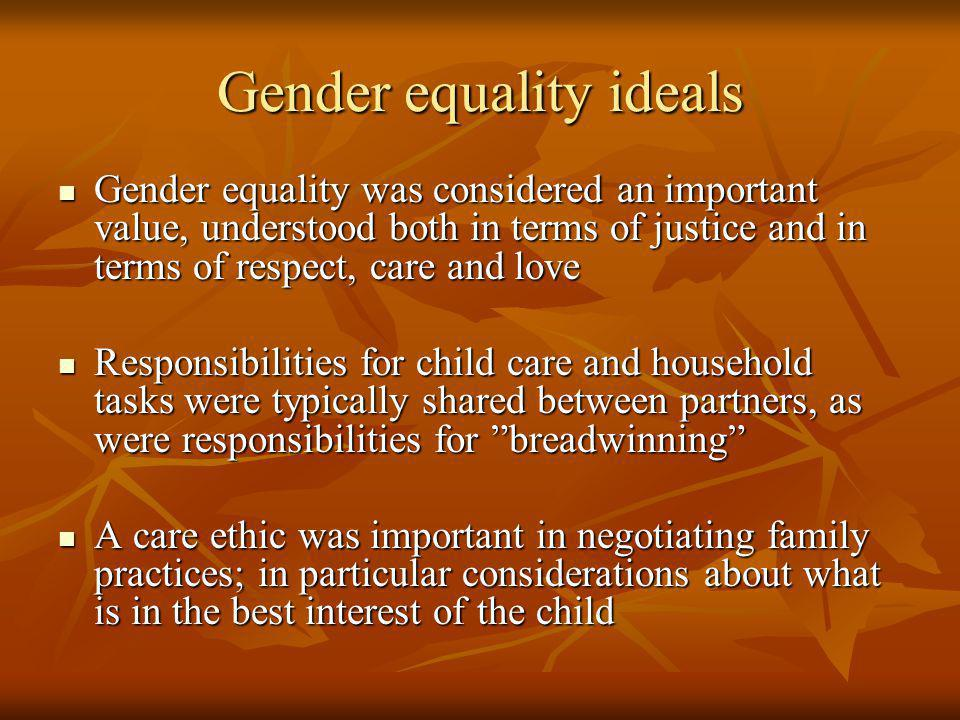 Gender equality ideals Gender equality was considered an important value, understood both in terms of justice and in terms of respect, care and love Gender equality was considered an important value, understood both in terms of justice and in terms of respect, care and love Responsibilities for child care and household tasks were typically shared between partners, as were responsibilities for breadwinning Responsibilities for child care and household tasks were typically shared between partners, as were responsibilities for breadwinning A care ethic was important in negotiating family practices; in particular considerations about what is in the best interest of the child A care ethic was important in negotiating family practices; in particular considerations about what is in the best interest of the child