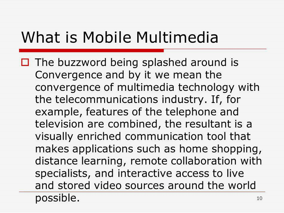 10 What is Mobile Multimedia  The buzzword being splashed around is Convergence and by it we mean the convergence of multimedia technology with the telecommunications industry.