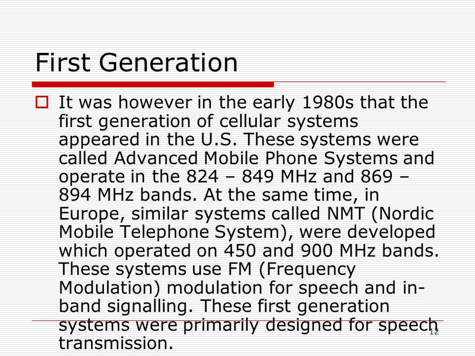 12 First Generation  It was however in the early 1980s that the first generation of cellular systems appeared in the U.S.