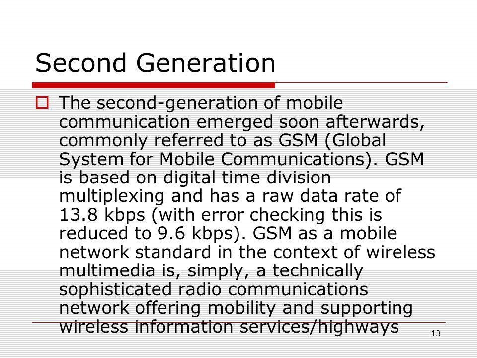 13 Second Generation  The second-generation of mobile communication emerged soon afterwards, commonly referred to as GSM (Global System for Mobile Communications).