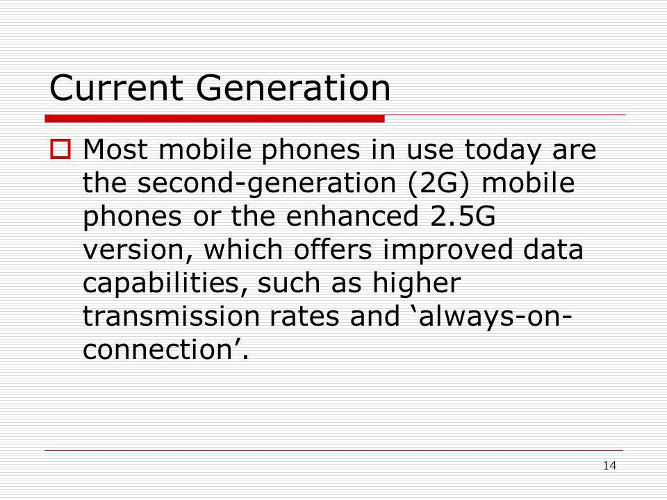 14 Current Generation  Most mobile phones in use today are the second-generation (2G) mobile phones or the enhanced 2.5G version, which offers improved data capabilities, such as higher transmission rates and 'always-on- connection'.