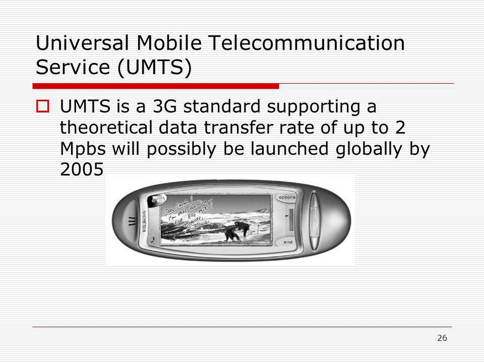 26 Universal Mobile Telecommunication Service (UMTS)  UMTS is a 3G standard supporting a theoretical data transfer rate of up to 2 Mpbs will possibly be launched globally by 2005