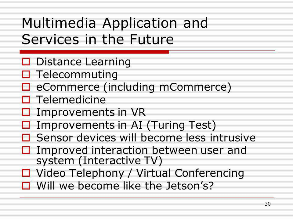 30 Multimedia Application and Services in the Future  Distance Learning  Telecommuting  eCommerce (including mCommerce)  Telemedicine  Improvements in VR  Improvements in AI (Turing Test)  Sensor devices will become less intrusive  Improved interaction between user and system (Interactive TV)  Video Telephony / Virtual Conferencing  Will we become like the Jetson's?