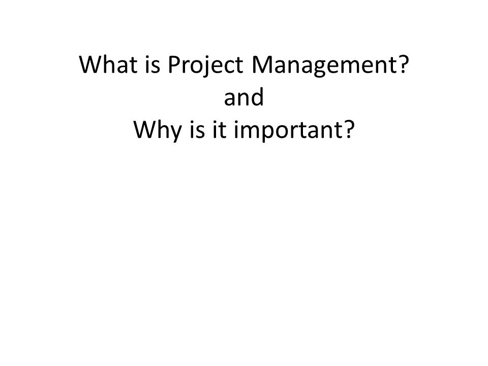 What is Project Management? and Why is it important?