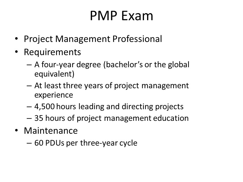 PMP Exam Project Management Professional Requirements – A four-year degree (bachelor's or the global equivalent) – At least three years of project management experience – 4,500 hours leading and directing projects – 35 hours of project management education Maintenance – 60 PDUs per three-year cycle