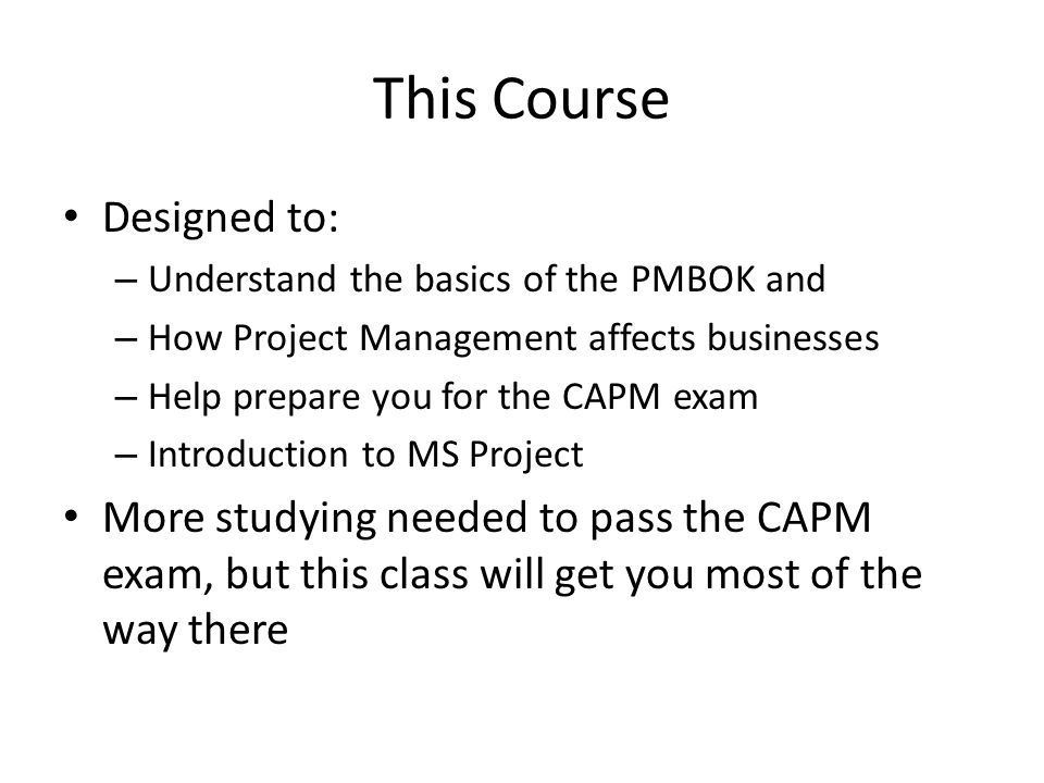 Designed to: – Understand the basics of the PMBOK and – How Project Management affects businesses – Help prepare you for the CAPM exam – Introduction