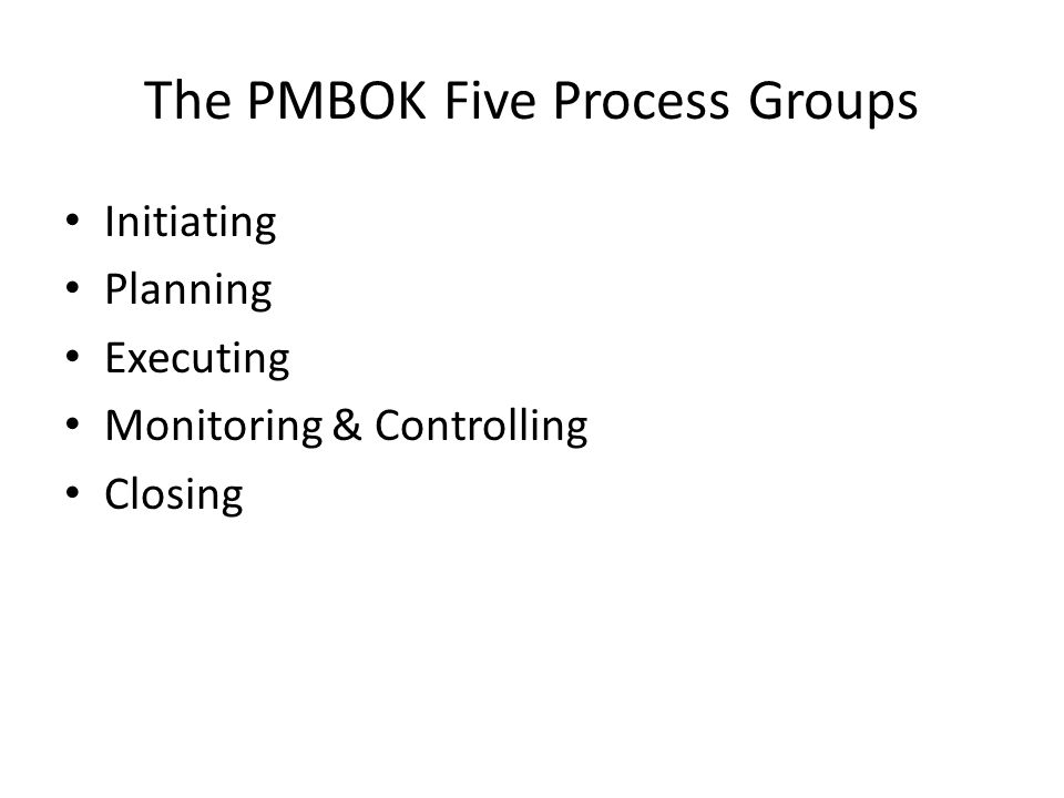 The PMBOK Five Process Groups Initiating Planning Executing Monitoring & Controlling Closing