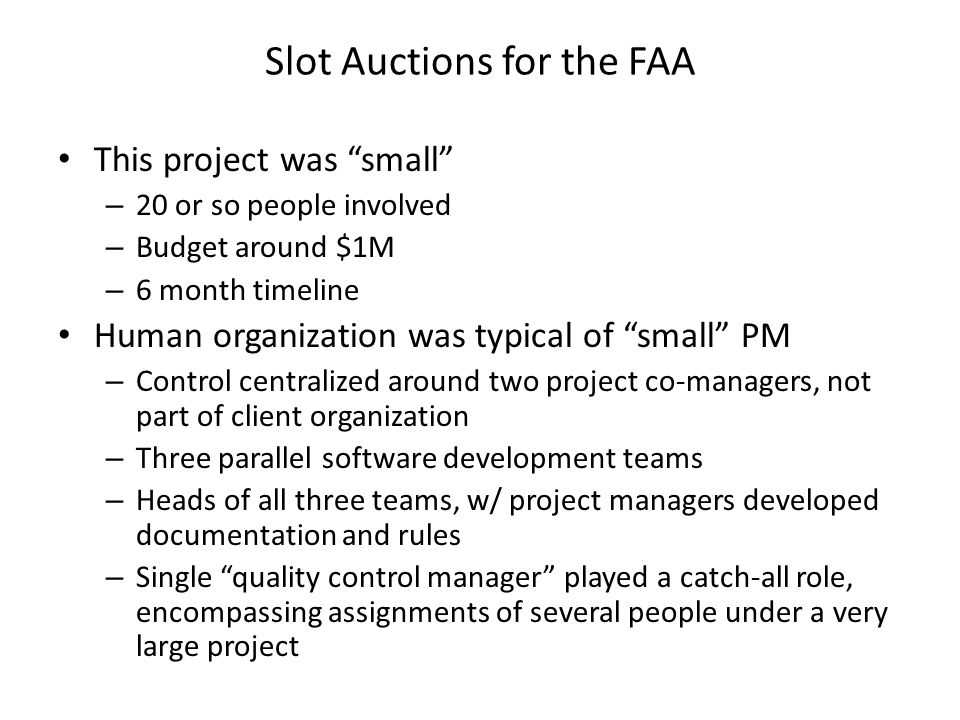 This project was small – 20 or so people involved – Budget around $1M – 6 month timeline Human organization was typical of small PM – Control centralized around two project co-managers, not part of client organization – Three parallel software development teams – Heads of all three teams, w/ project managers developed documentation and rules – Single quality control manager played a catch-all role, encompassing assignments of several people under a very large project Slot Auctions for the FAA