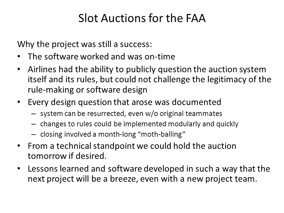 Why the project was still a success: The software worked and was on-time Airlines had the ability to publicly question the auction system itself and its rules, but could not challenge the legitimacy of the rule-making or software design Every design question that arose was documented – system can be resurrected, even w/o original teammates – changes to rules could be implemented modularly and quickly – closing involved a month-long moth-balling From a technical standpoint we could hold the auction tomorrow if desired.