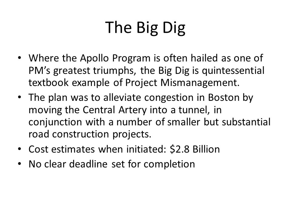 The Big Dig Where the Apollo Program is often hailed as one of PM's greatest triumphs, the Big Dig is quintessential textbook example of Project Mismanagement.