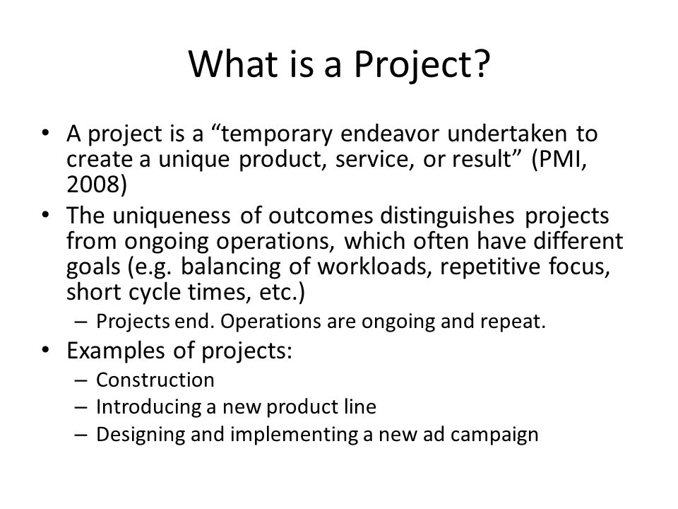 """What is a Project? A project is a """"temporary endeavor undertaken to create a unique product, service, or result"""" (PMI, 2008) The uniqueness of outcome"""