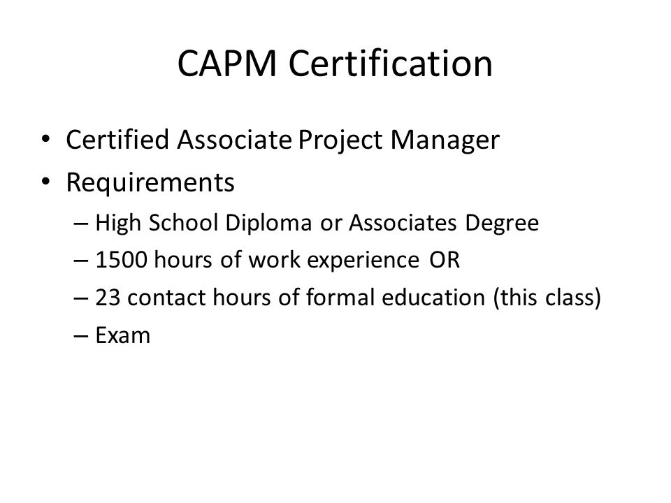 Certified Associate Project Manager Requirements – High School Diploma or Associates Degree – 1500 hours of work experience OR – 23 contact hours of f