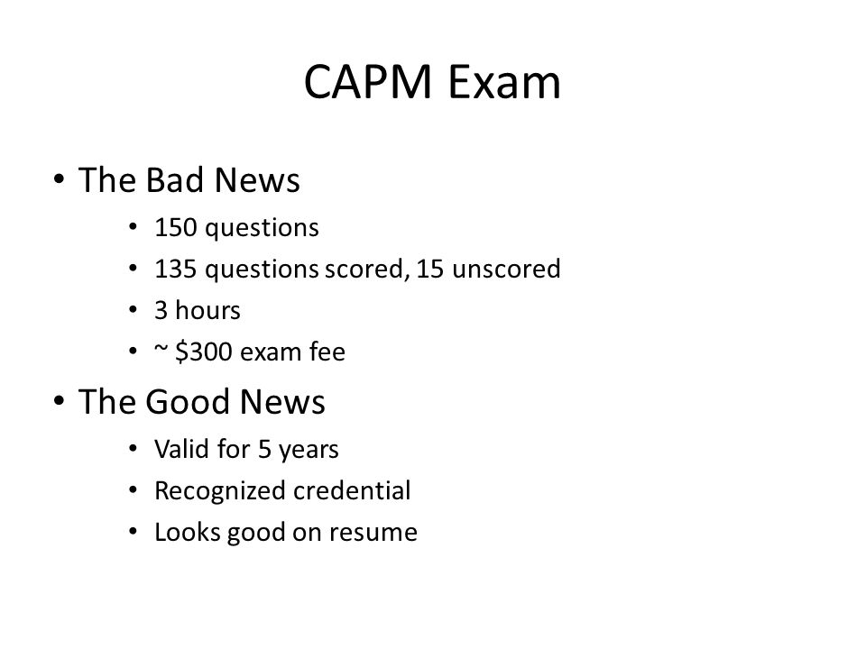 The Bad News 150 questions 135 questions scored, 15 unscored 3 hours ~ $300 exam fee The Good News Valid for 5 years Recognized credential Looks good on resume CAPM Exam