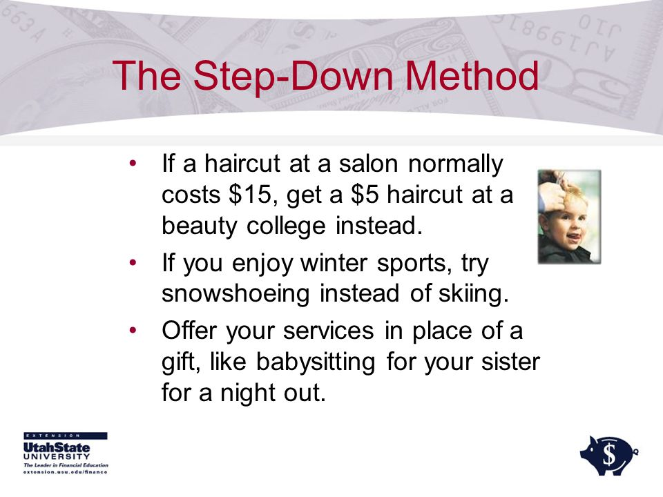 The Step-Down Method If a haircut at a salon normally costs $15, get a $5 haircut at a beauty college instead.