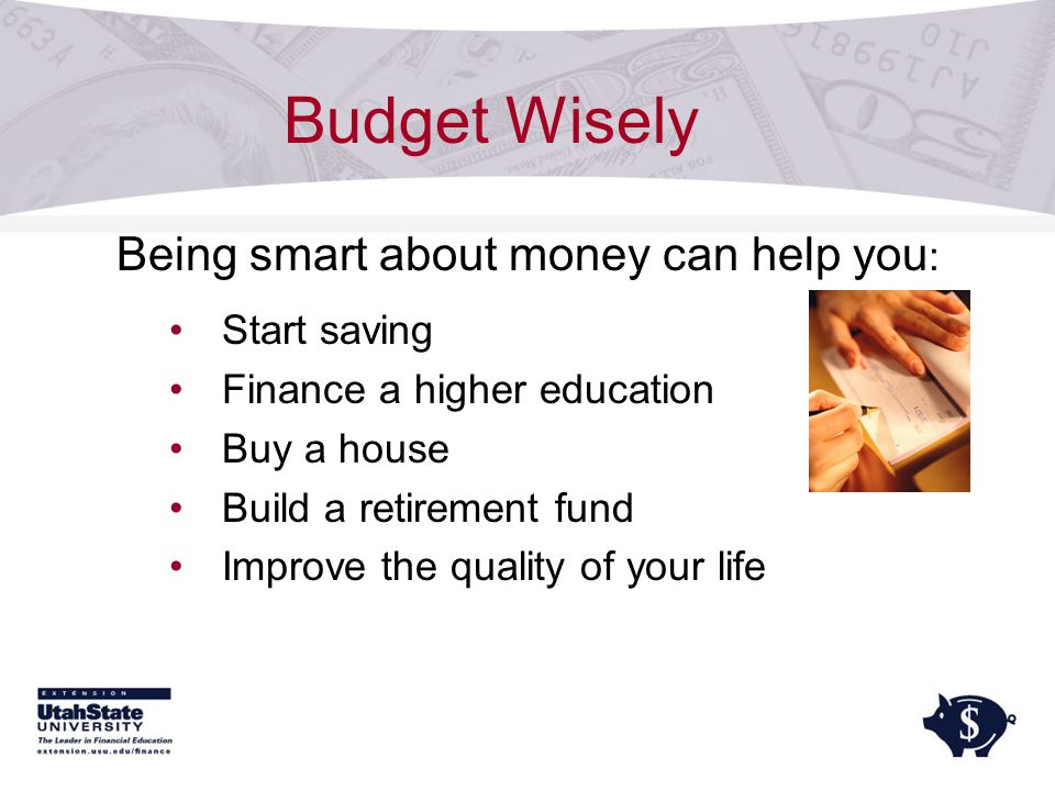 Budget Wisely Being smart about money can help you : Start saving Finance a higher education Buy a house Build a retirement fund Improve the quality of your life