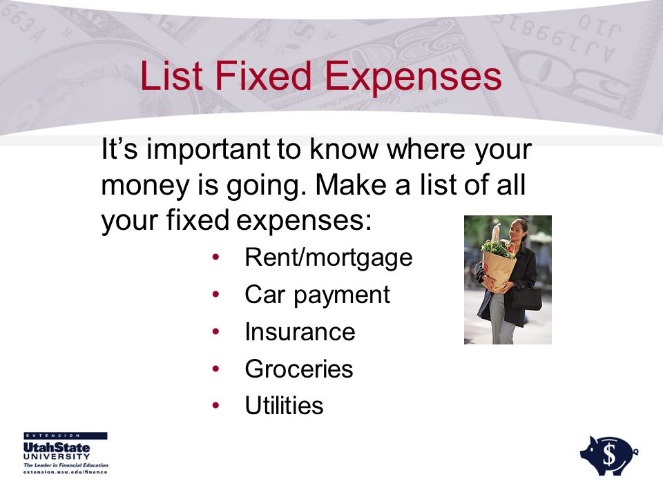 List Fixed Expenses Rent/mortgage Car payment Insurance Groceries Utilities It's important to know where your money is going.