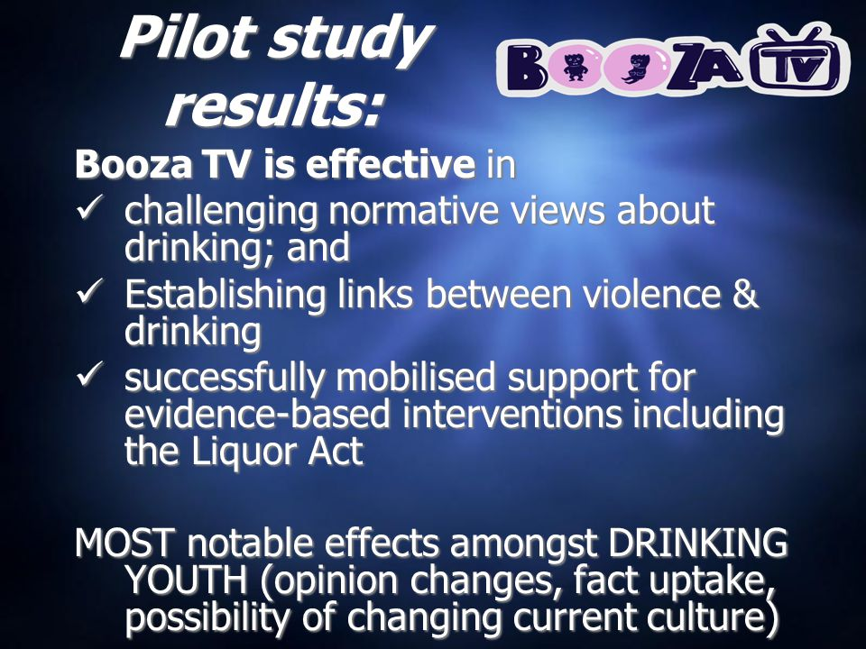 Pilot study results: Booza TV is effective in challenging normative views about drinking; and Establishing links between violence & drinking successfully mobilised support for evidence-based interventions including the Liquor Act MOST notable effects amongst DRINKING YOUTH (opinion changes, fact uptake, possibility of changing current culture)