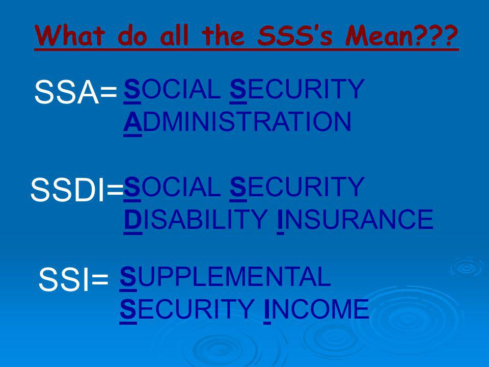 What do all the SSS's Mean??? SSA= SSDI= SSI= SOCIAL SECURITY ADMINISTRATION SUPPLEMENTAL SECURITY INCOME SOCIAL SECURITY DISABILITY INSURANCE