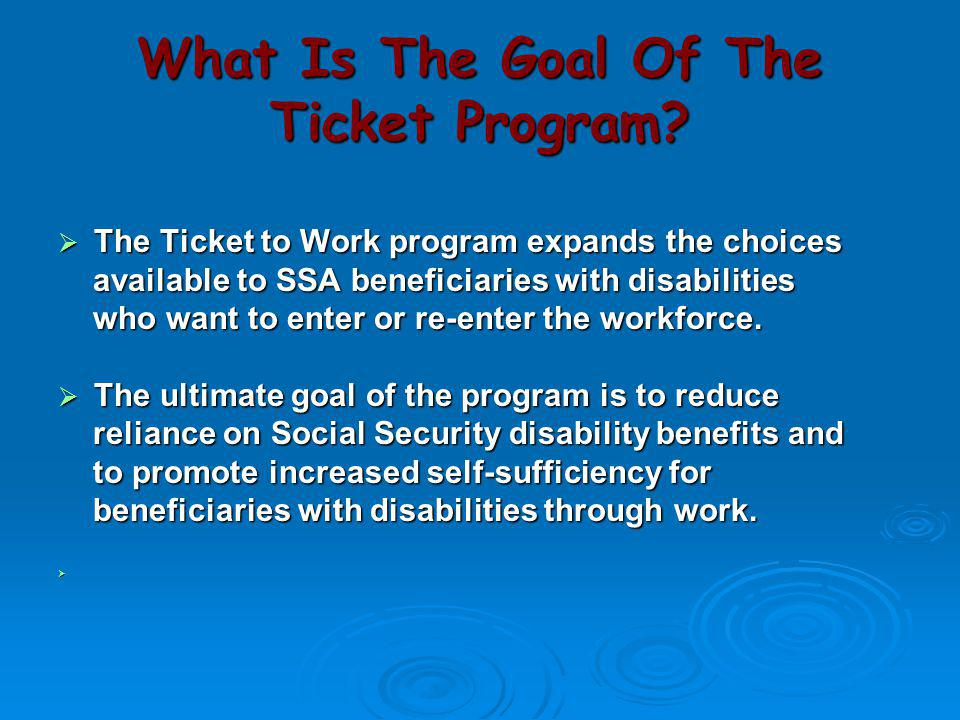 What Is The Goal Of The Ticket Program?  The Ticket to Work program expands the choices available to SSA beneficiaries with disabilities available to