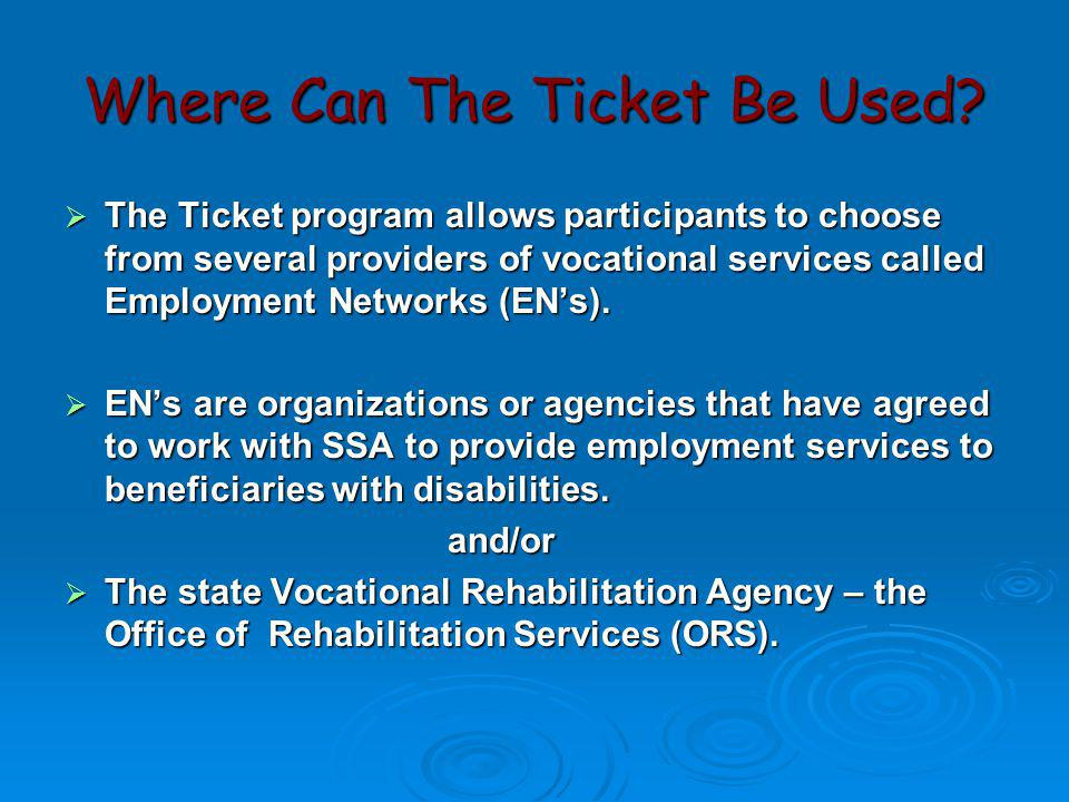 Where Can The Ticket Be Used?  The Ticket program allows participants to choose from several providers of vocational services called Employment Netwo