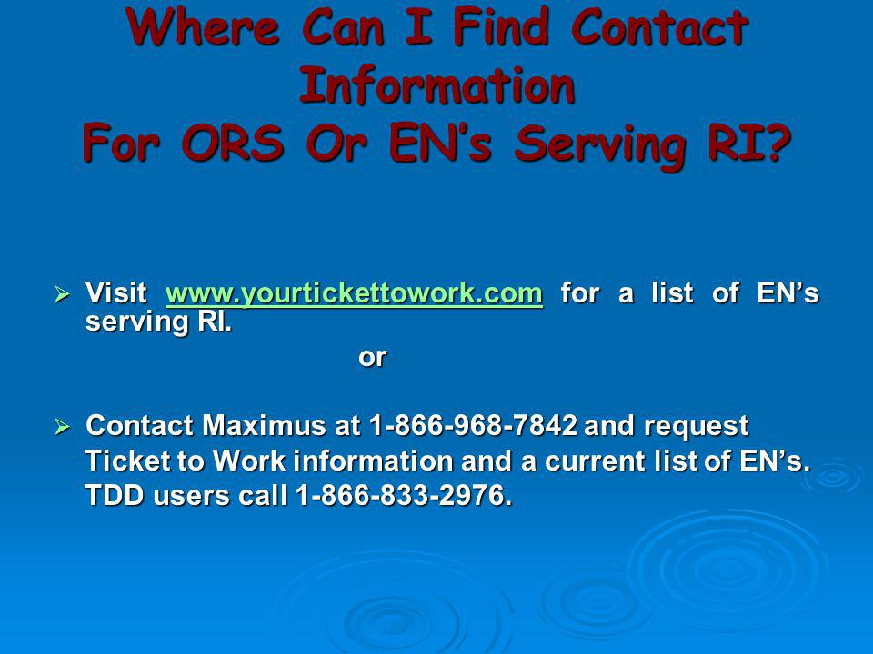 Where Can I Find Contact Information For ORS Or EN's Serving RI?  Visit www.yourtickettowork.com for a list of EN's serving RI. www.yourtickettowork.