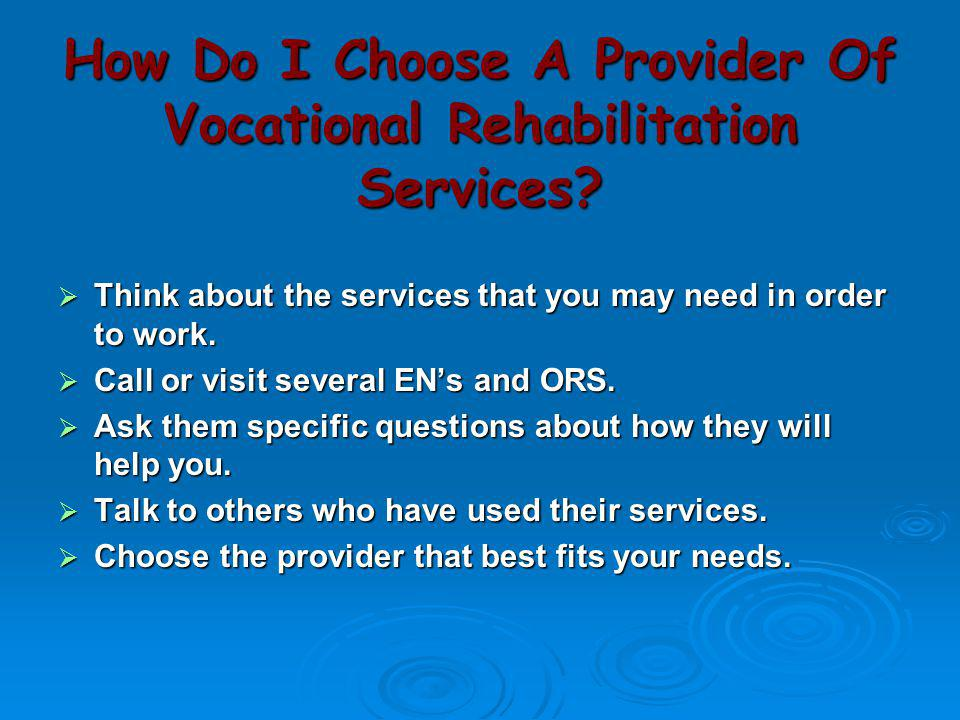 How Do I Choose A Provider Of Vocational Rehabilitation Services?  Think about the services that you may need in order to work.  Call or visit sever