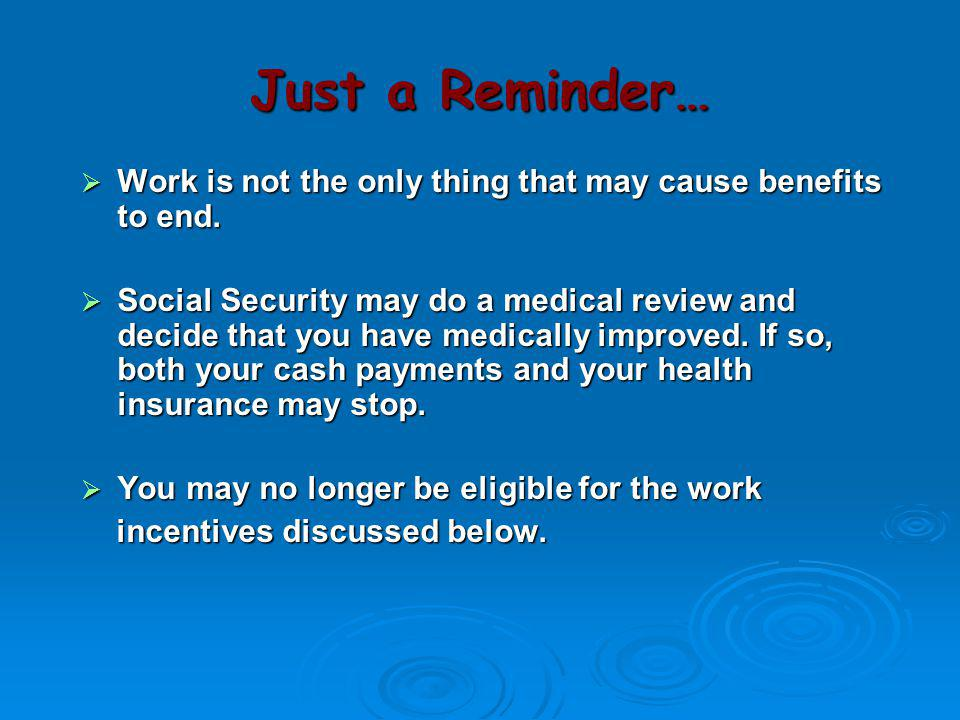 Just a Reminder…  Work is not the only thing that may cause benefits to end.  Social Security may do a medical review and decide that you have medic