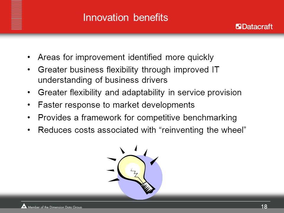 18 Innovation benefits Areas for improvement identified more quickly Greater business flexibility through improved IT understanding of business driver