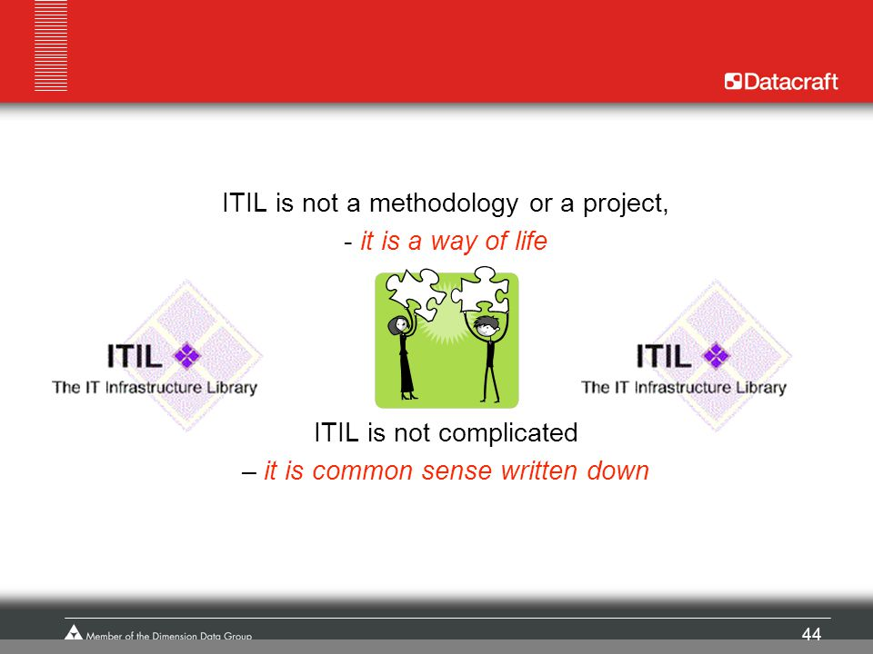 44 ITIL is not a methodology or a project, - it is a way of life ITIL is not complicated – it is common sense written down