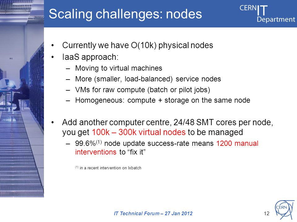 Scaling challenges: nodes Currently we have O(10k) physical nodes IaaS approach: –Moving to virtual machines –More (smaller, load-balanced) service nodes –VMs for raw compute (batch or pilot jobs) –Homogeneous: compute + storage on the same node Add another computer centre, 24/48 SMT cores per node, you get 100k – 300k virtual nodes to be managed –99.6% (1) node update success-rate means 1200 manual interventions to fix it (1) in a recent intervention on lxbatch IT Technical Forum – 27 Jan 201212
