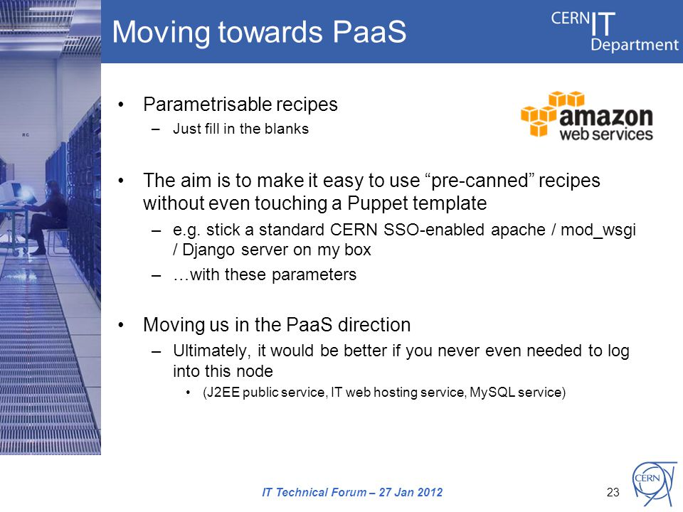 Moving towards PaaS Parametrisable recipes –Just fill in the blanks The aim is to make it easy to use pre-canned recipes without even touching a Puppet template –e.g.